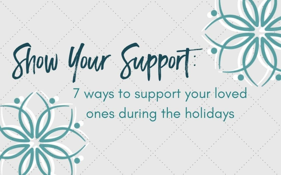 Show Your Support: 7 ways to support your loved ones during the holidays