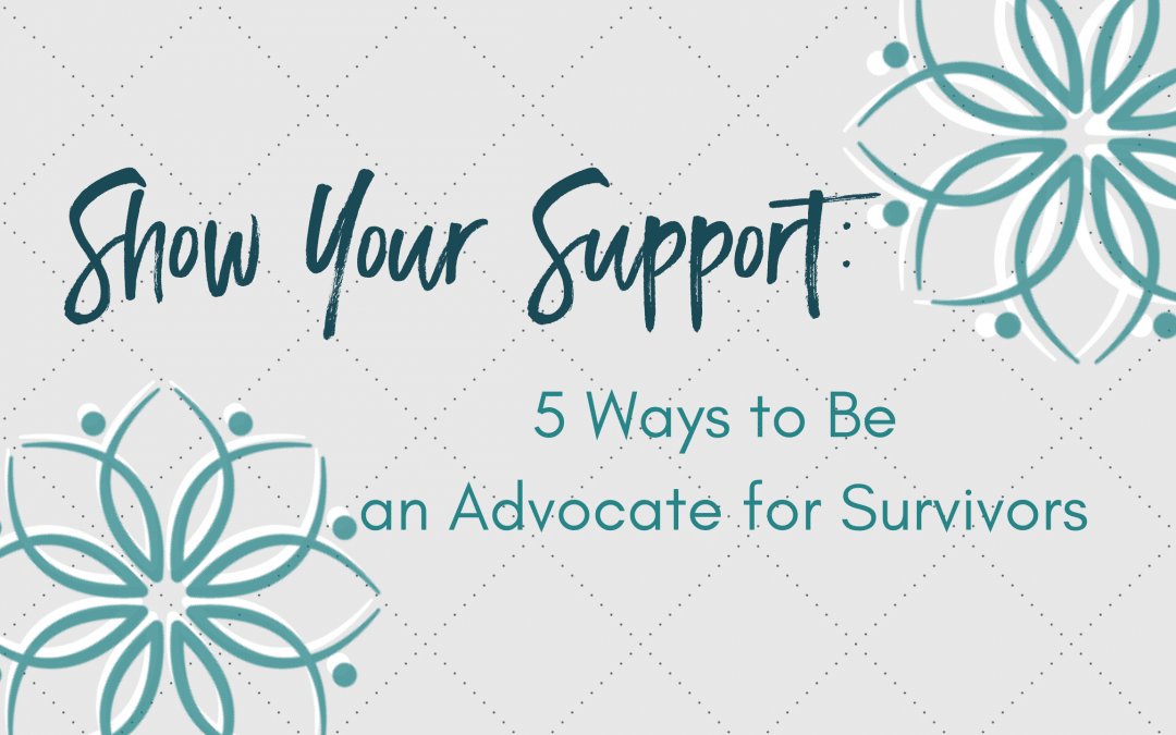 Show Your Support: 5 Ways To Be An Advocate for Survivors